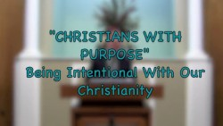 """Christians With Purpose: Being Intentional With Our Christianity"""