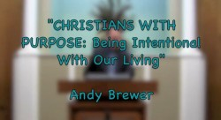 CHRISTIANS WITH PURPOSE: Being Intentional With Our Living