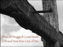 That Old Rugged Cross Has Made A Brand New Man Out of Me
