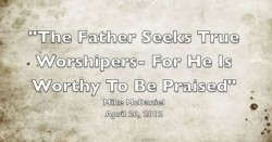 THE FATHER SEEKS TRUE WORSHIPERS- FOR HE IS WORTHY TO BE PRAISED